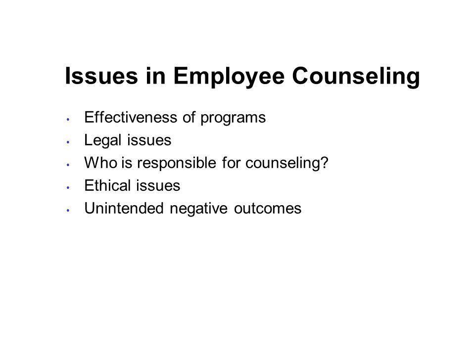 Issues in Employee Counseling Effectiveness of programs Legal issues Who is responsible for counseling.