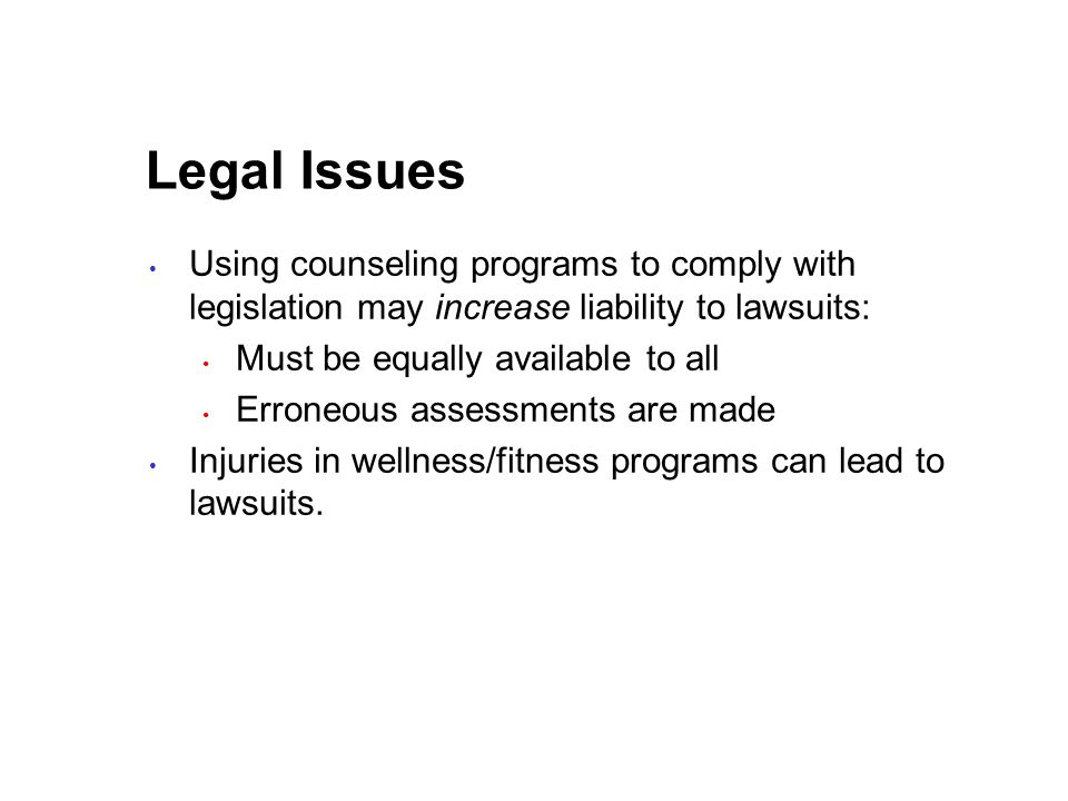 Legal Issues Using counseling programs to comply with legislation may increase liability to lawsuits: Must be equally available to all Erroneous assessments are made Injuries in wellness/fitness programs can lead to lawsuits.