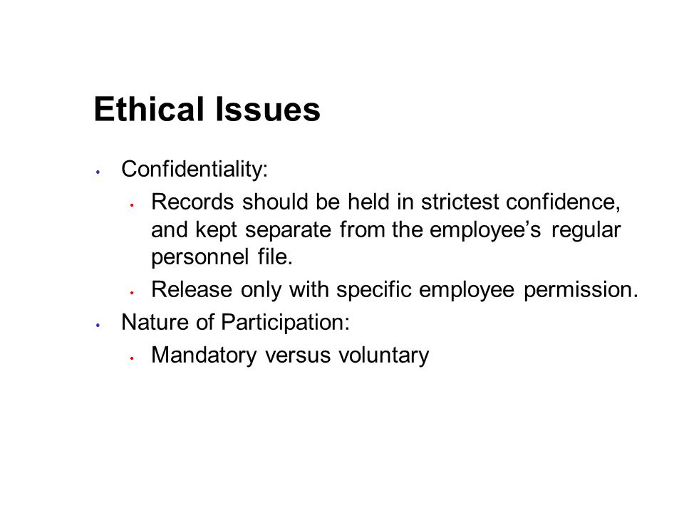 Ethical Issues Confidentiality: Records should be held in strictest confidence, and kept separate from the employee's regular personnel file.