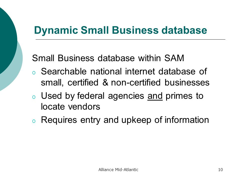 10 Dynamic Small Business database Small Business database within SAM o Searchable national internet database of small, certified & non-certified businesses o Used by federal agencies and primes to locate vendors o Requires entry and upkeep of information