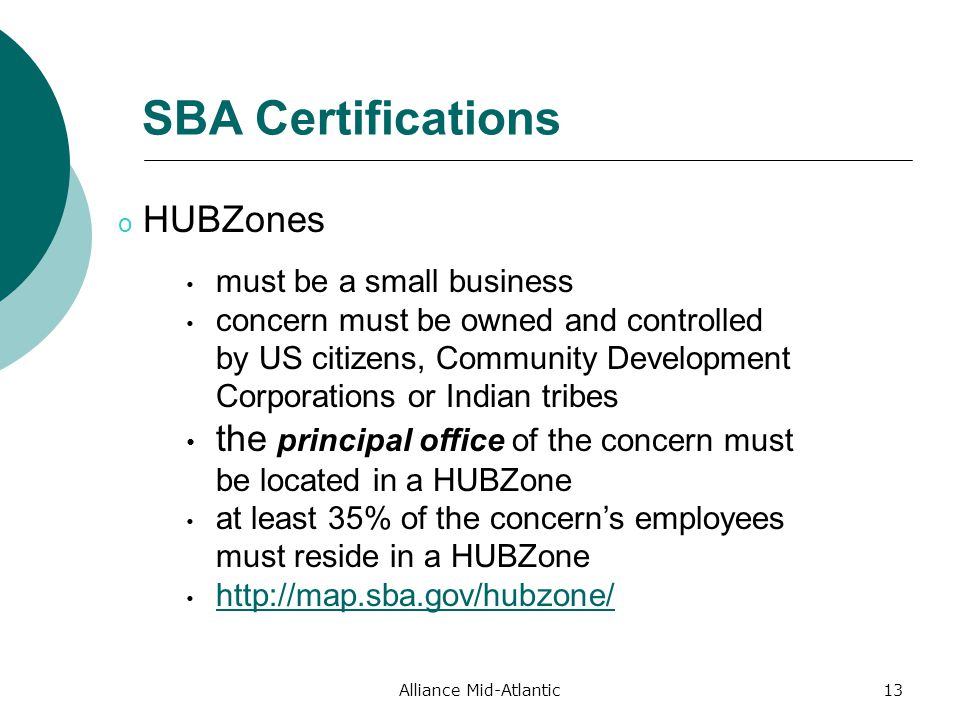 Alliance Mid-Atlantic13 SBA Certifications must be a small business concern must be owned and controlled by US citizens, Community Development Corporations or Indian tribes the principal office of the concern must be located in a HUBZone at least 35% of the concern's employees must reside in a HUBZone   o HUBZones