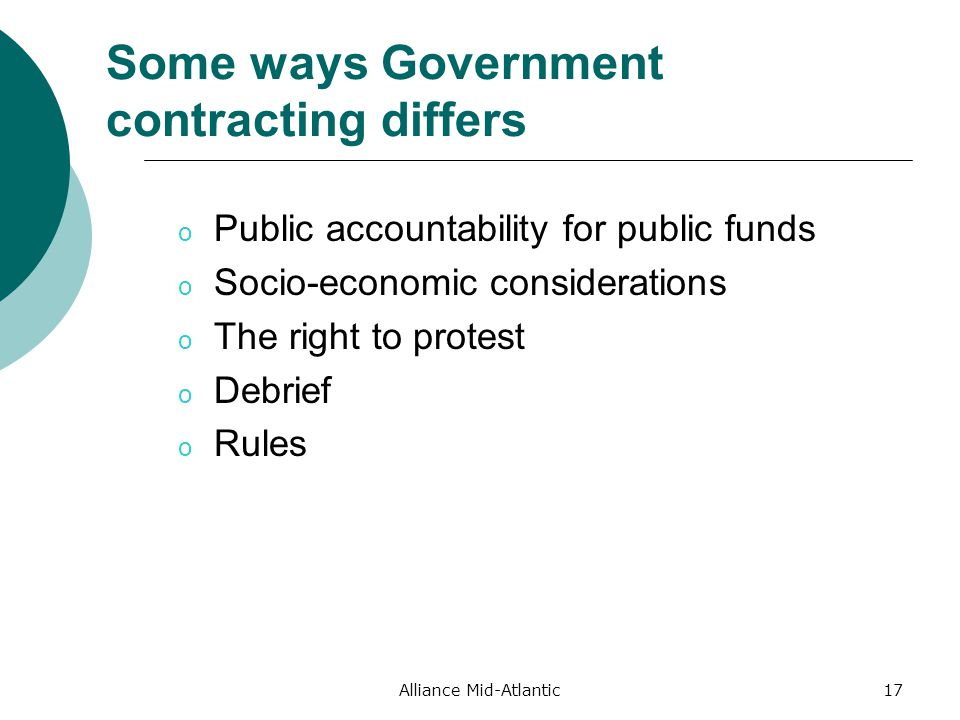 Alliance Mid-Atlantic17 Some ways Government contracting differs o Public accountability for public funds o Socio-economic considerations o The right to protest o Debrief o Rules