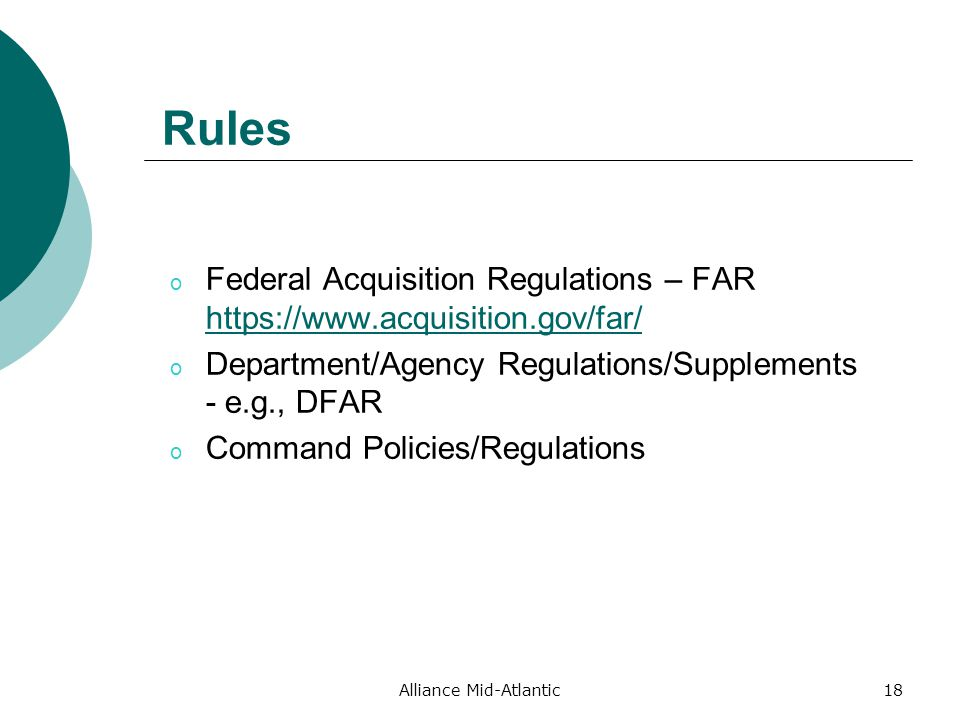 Alliance Mid-Atlantic18 Rules o Federal Acquisition Regulations – FAR     o Department/Agency Regulations/Supplements - e.g., DFAR o Command Policies/Regulations