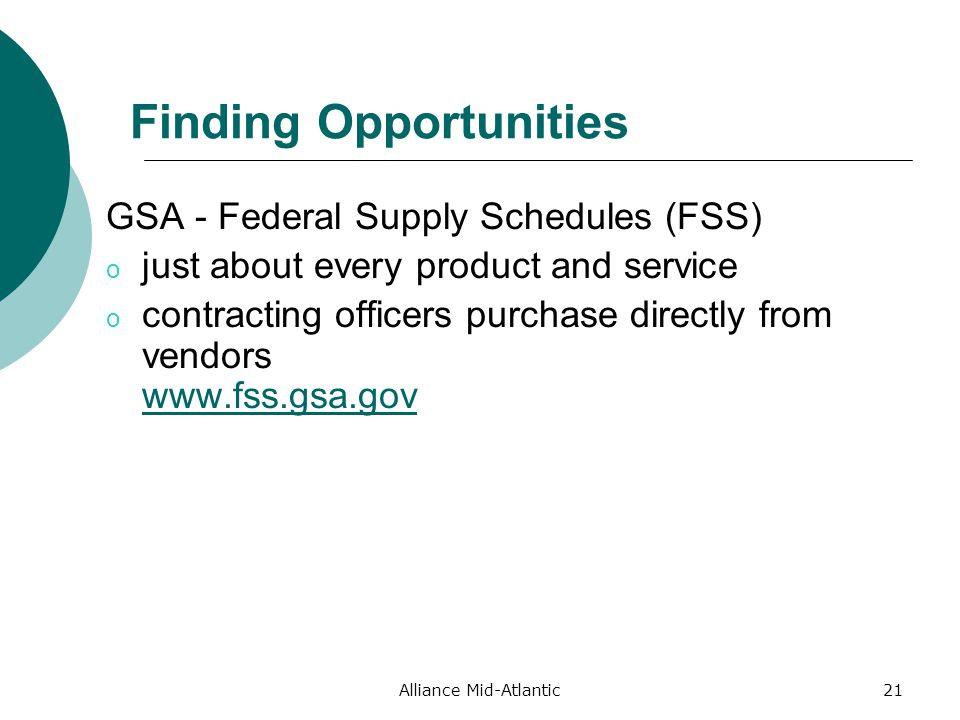 Alliance Mid-Atlantic21 Finding Opportunities GSA - Federal Supply Schedules (FSS) o just about every product and service o contracting officers purchase directly from vendors