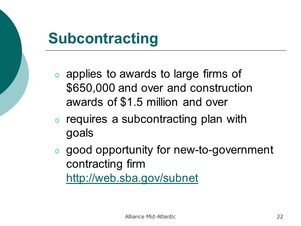 Alliance Mid-Atlantic22 Subcontracting o applies to awards to large firms of $650,000 and over and construction awards of $1.5 million and over o requires a subcontracting plan with goals o good opportunity for new-to-government contracting firm