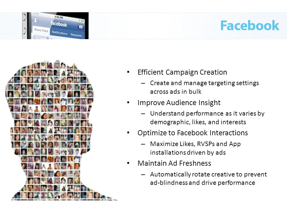 Efficient Campaign Creation – Create and manage targeting settings across ads in bulk Improve Audience Insight – Understand performance as it varies by demographic, likes, and interests Optimize to Facebook Interactions – Maximize Likes, RVSPs and App installations driven by ads Maintain Ad Freshness – Automatically rotate creative to prevent ad-blindness and drive performance