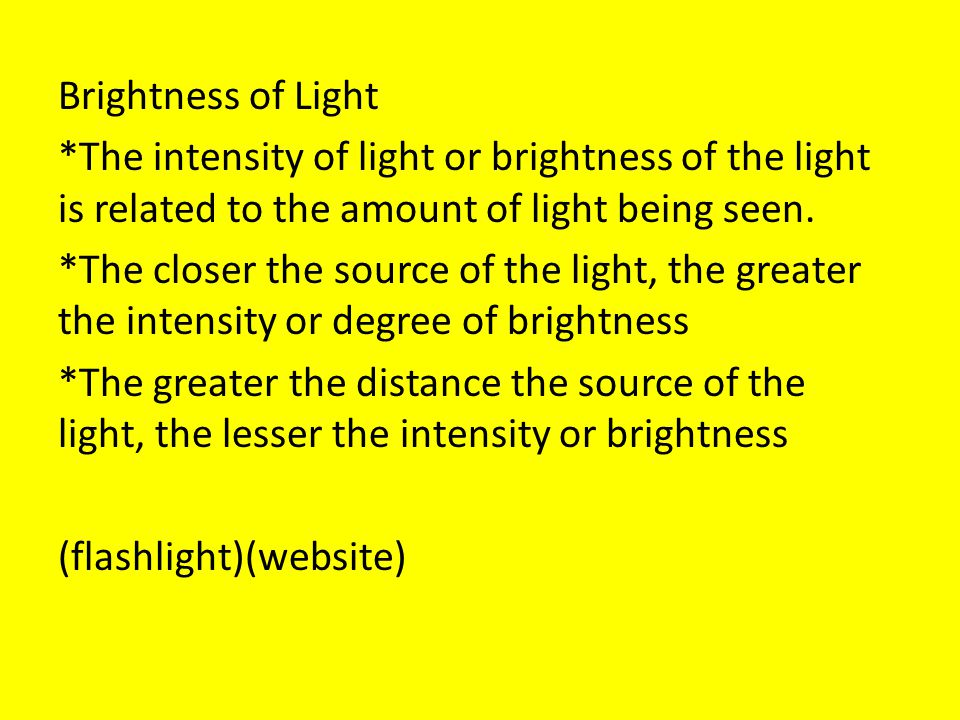 Brightness of Light *The intensity of light or brightness of the light is related to the amount of light being seen.