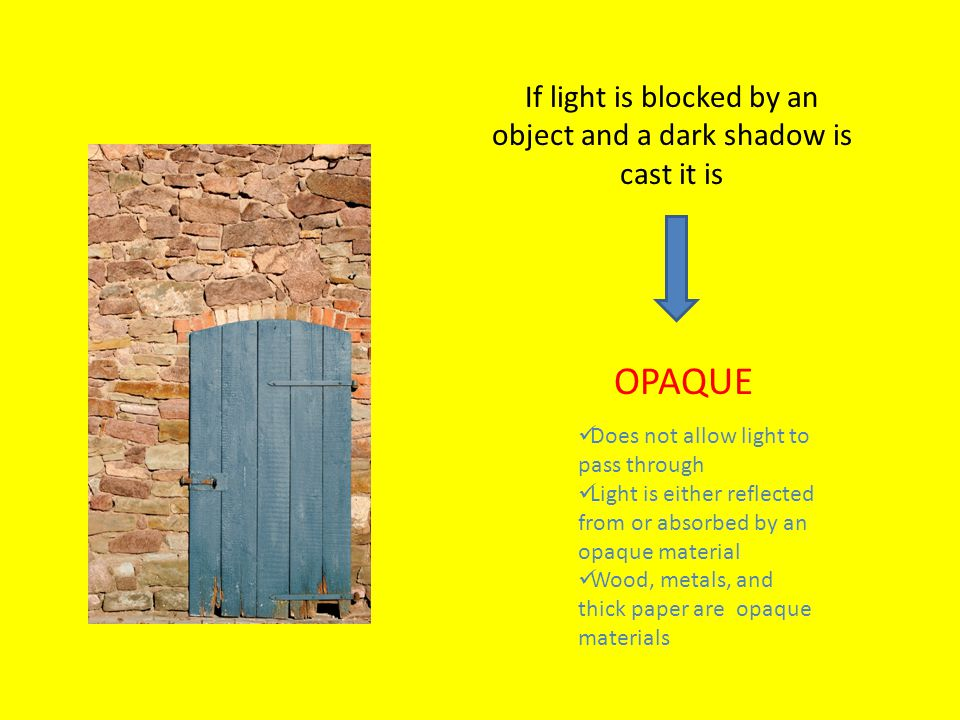 If light is blocked by an object and a dark shadow is cast it is OPAQUE Does not allow light to pass through Light is either reflected from or absorbed by an opaque material Wood, metals, and thick paper are opaque materials