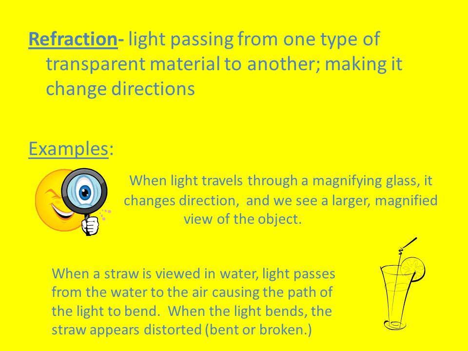 Refraction- light passing from one type of transparent material to another; making it change directions Examples: When light travels through a magnifying glass, it changes direction, and we see a larger, magnified view of the object.