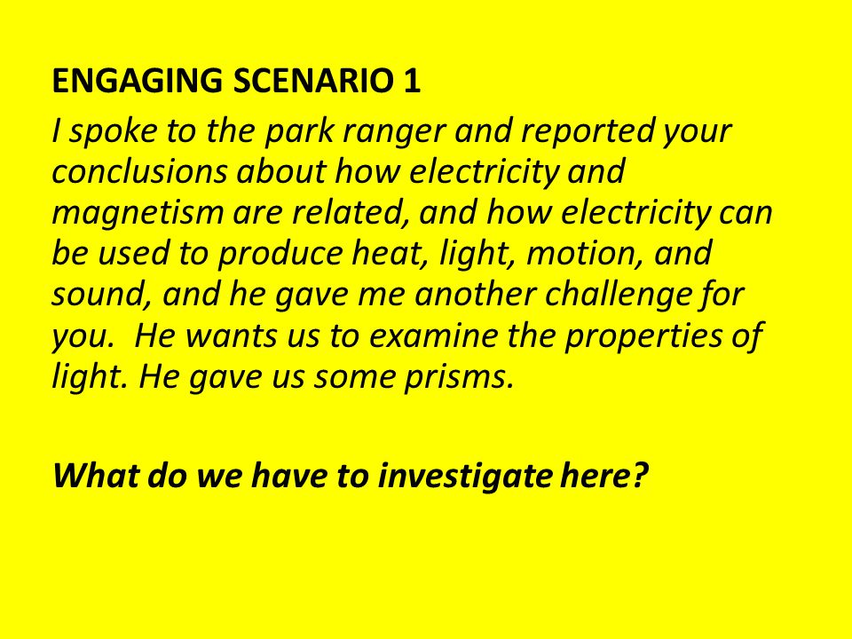 ENGAGING SCENARIO 1 I spoke to the park ranger and reported your conclusions about how electricity and magnetism are related, and how electricity can be used to produce heat, light, motion, and sound, and he gave me another challenge for you.