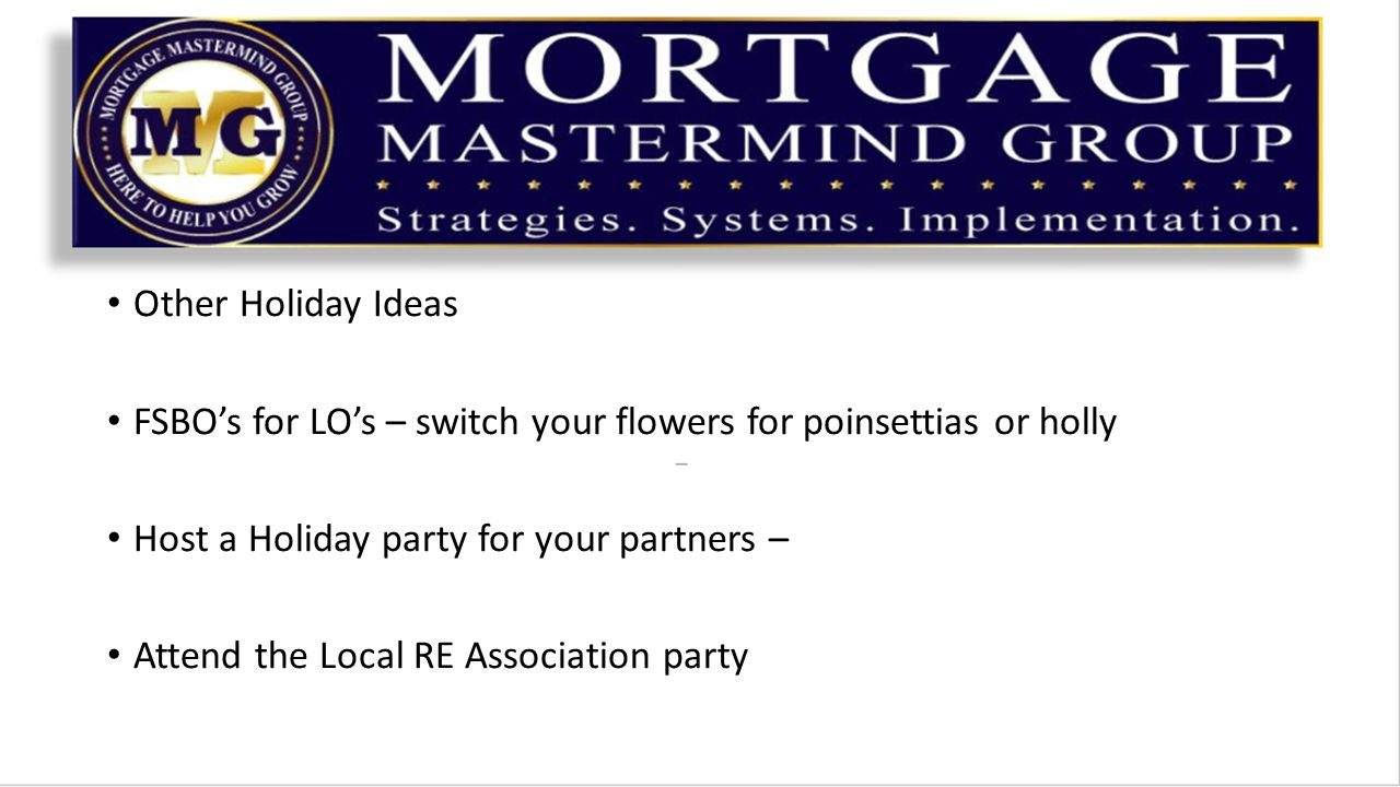 Other Holiday Ideas FSBO's for LO's – switch your flowers for poinsettias or holly Host a Holiday party for your partners – Attend the Local RE Association party