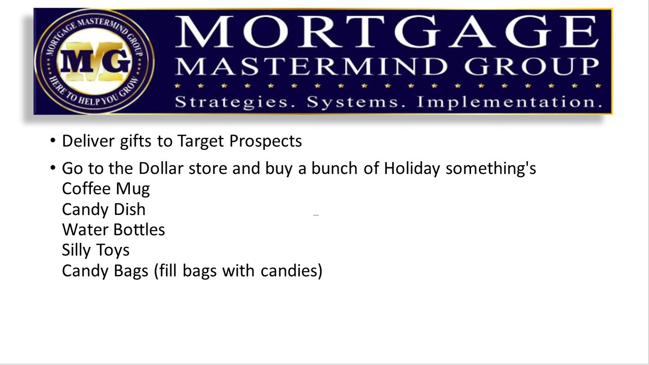 Deliver gifts to Target Prospects Go to the Dollar store and buy a bunch of Holiday something s Coffee Mug Candy Dish Water Bottles Silly Toys Candy Bags (fill bags with candies)