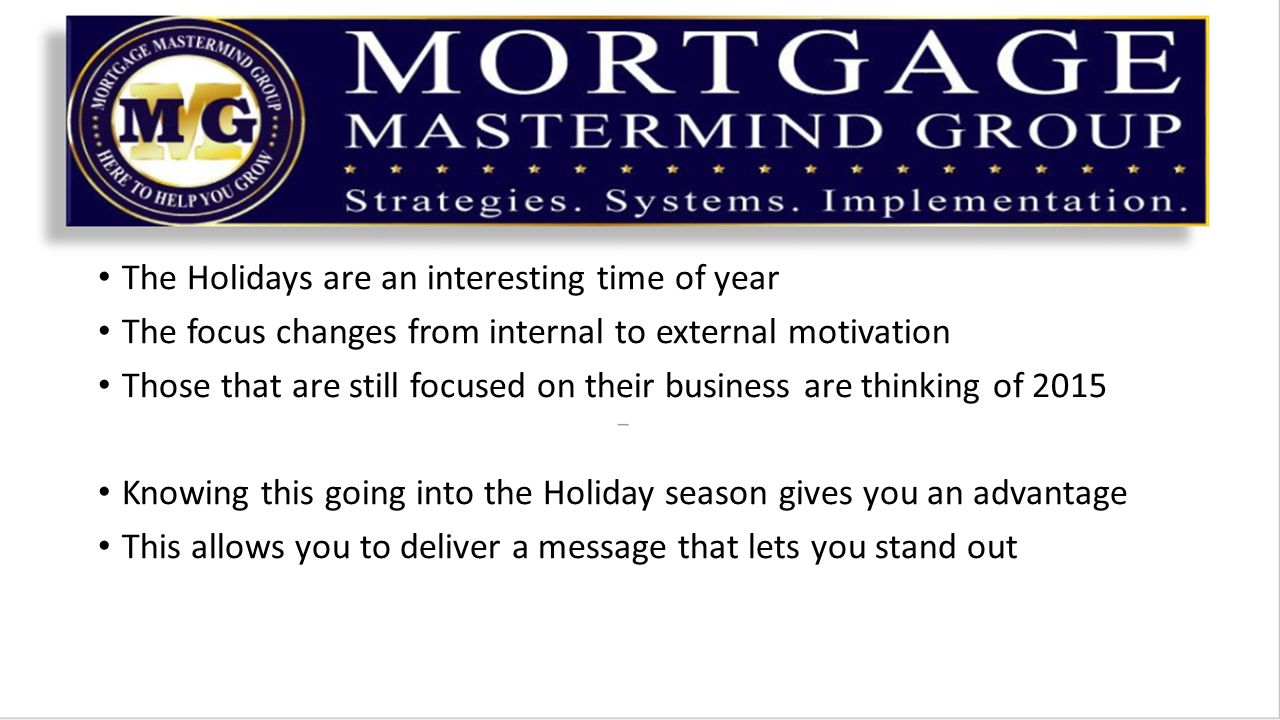 The Holidays are an interesting time of year The focus changes from internal to external motivation Those that are still focused on their business are thinking of 2015 Knowing this going into the Holiday season gives you an advantage This allows you to deliver a message that lets you stand out