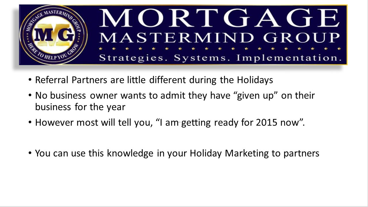 Referral Partners are little different during the Holidays No business owner wants to admit they have given up on their business for the year However most will tell you, I am getting ready for 2015 now .