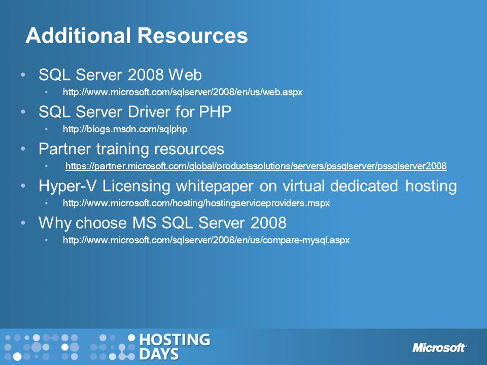 Additional Resources SQL Server 2008 Web   SQL Server Driver for PHP   Partner training resources   Hyper-V Licensing whitepaper on virtual dedicated hosting   Why choose MS SQL Server