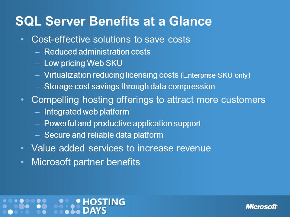 SQL Server Benefits at a Glance Cost-effective solutions to save costs –Reduced administration costs –Low pricing Web SKU –Virtualization reducing licensing costs ( Enterprise SKU only ) –Storage cost savings through data compression Compelling hosting offerings to attract more customers –Integrated web platform –Powerful and productive application support –Secure and reliable data platform Value added services to increase revenue Microsoft partner benefits