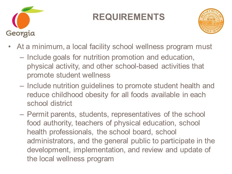 At a minimum, a local facility school wellness program must –Include goals for nutrition promotion and education, physical activity, and other school-based activities that promote student wellness –Include nutrition guidelines to promote student health and reduce childhood obesity for all foods available in each school district –Permit parents, students, representatives of the school food authority, teachers of physical education, school health professionals, the school board, school administrators, and the general public to participate in the development, implementation, and review and update of the local wellness program REQUIREMENTS