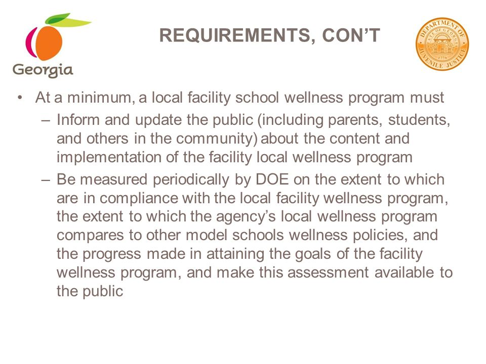 At a minimum, a local facility school wellness program must –Inform and update the public (including parents, students, and others in the community) about the content and implementation of the facility local wellness program –Be measured periodically by DOE on the extent to which are in compliance with the local facility wellness program, the extent to which the agency's local wellness program compares to other model schools wellness policies, and the progress made in attaining the goals of the facility wellness program, and make this assessment available to the public REQUIREMENTS, CON'T