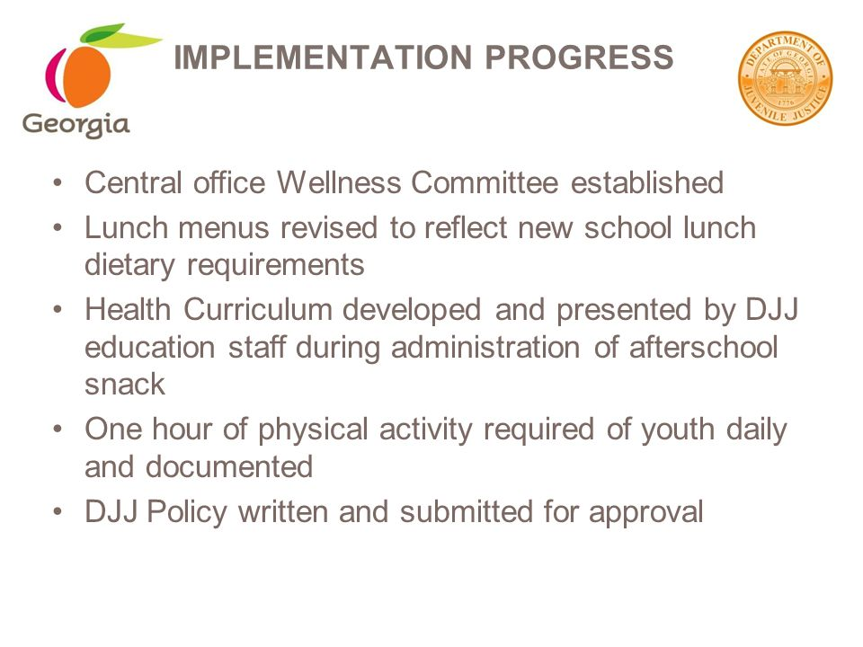 Central office Wellness Committee established Lunch menus revised to reflect new school lunch dietary requirements Health Curriculum developed and presented by DJJ education staff during administration of afterschool snack One hour of physical activity required of youth daily and documented DJJ Policy written and submitted for approval IMPLEMENTATION PROGRESS