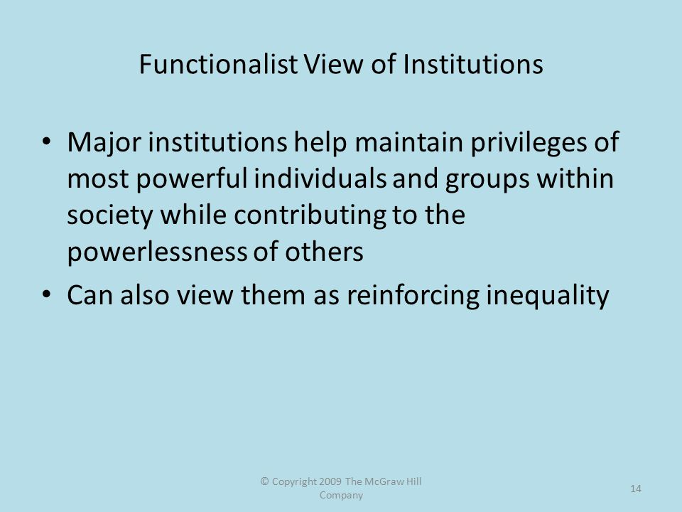 © Copyright 2009 The McGraw Hill Company 14 Functionalist View of Institutions Major institutions help maintain privileges of most powerful individuals and groups within society while contributing to the powerlessness of others Can also view them as reinforcing inequality