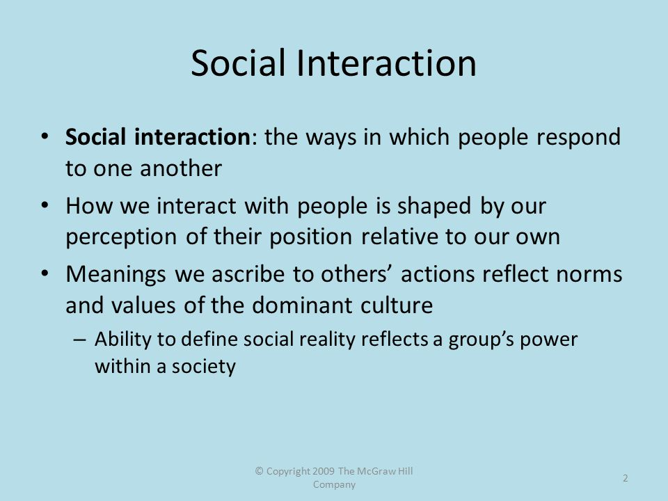 © Copyright 2009 The McGraw Hill Company 2 Social Interaction Social interaction: the ways in which people respond to one another How we interact with people is shaped by our perception of their position relative to our own Meanings we ascribe to others' actions reflect norms and values of the dominant culture – Ability to define social reality reflects a group's power within a society
