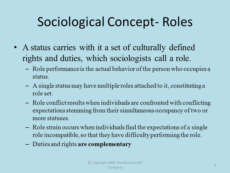 © Copyright 2009 The McGraw Hill Company 4 Sociological Concept- Roles A status carries with it a set of culturally defined rights and duties, which sociologists call a role.