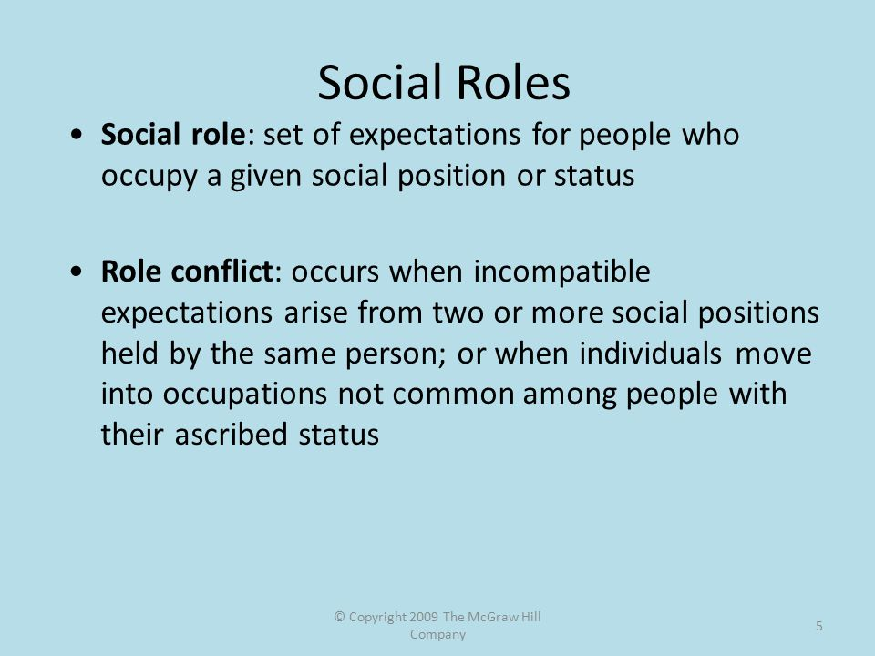 © Copyright 2009 The McGraw Hill Company 5 Social Roles Social role: set of expectations for people who occupy a given social position or status Role conflict: occurs when incompatible expectations arise from two or more social positions held by the same person; or when individuals move into occupations not common among people with their ascribed status