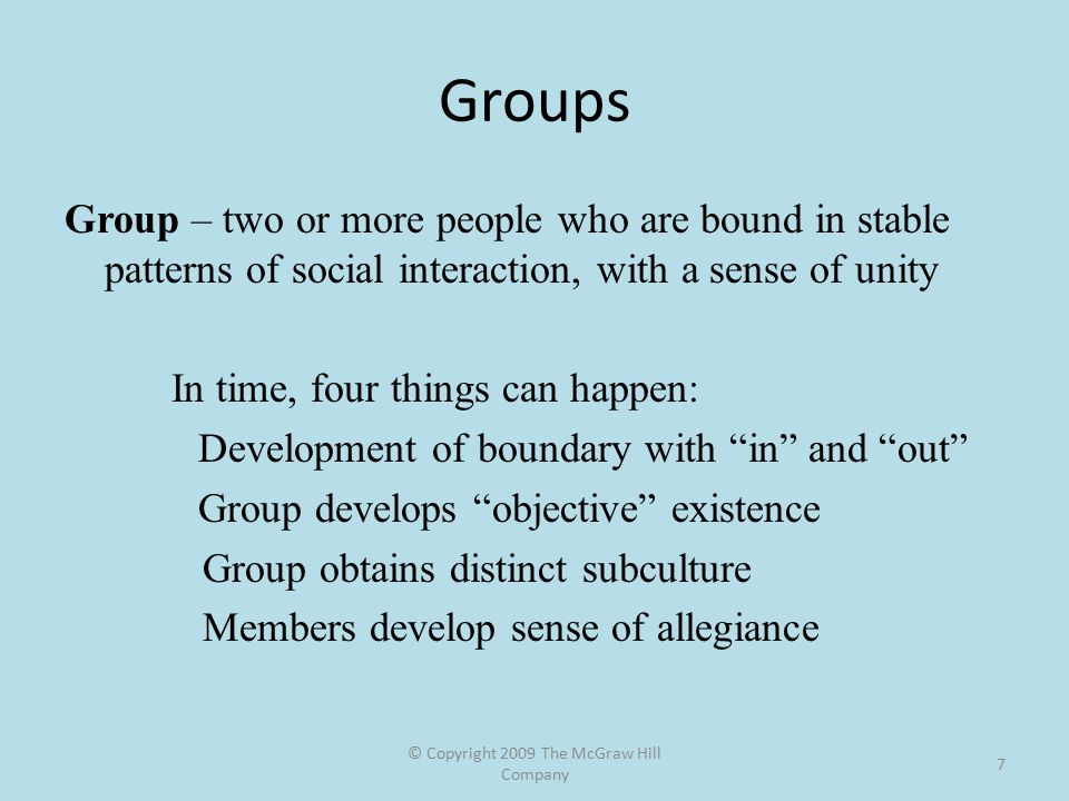 © Copyright 2009 The McGraw Hill Company 7 Groups Group – two or more people who are bound in stable patterns of social interaction, with a sense of unity In time, four things can happen: Development of boundary with in and out Group develops objective existence Group obtains distinct subculture Members develop sense of allegiance