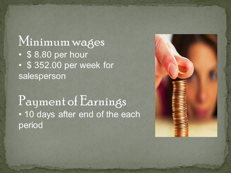 Minimum wages $ 8.80 per hour $ per week for salesperson Payment of Earnings 10 days after end of the each period