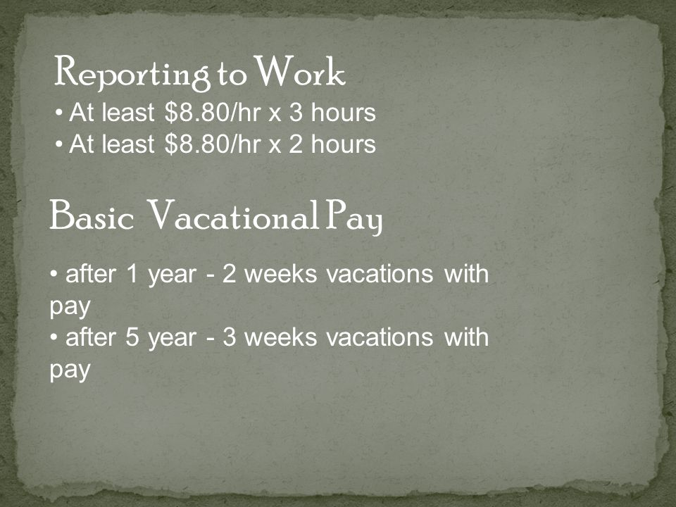 Basic Vacational Pay Reporting to Work At least $8.80/hr x 3 hours At least $8.80/hr x 2 hours after 1 year - 2 weeks vacations with pay after 5 year - 3 weeks vacations with pay