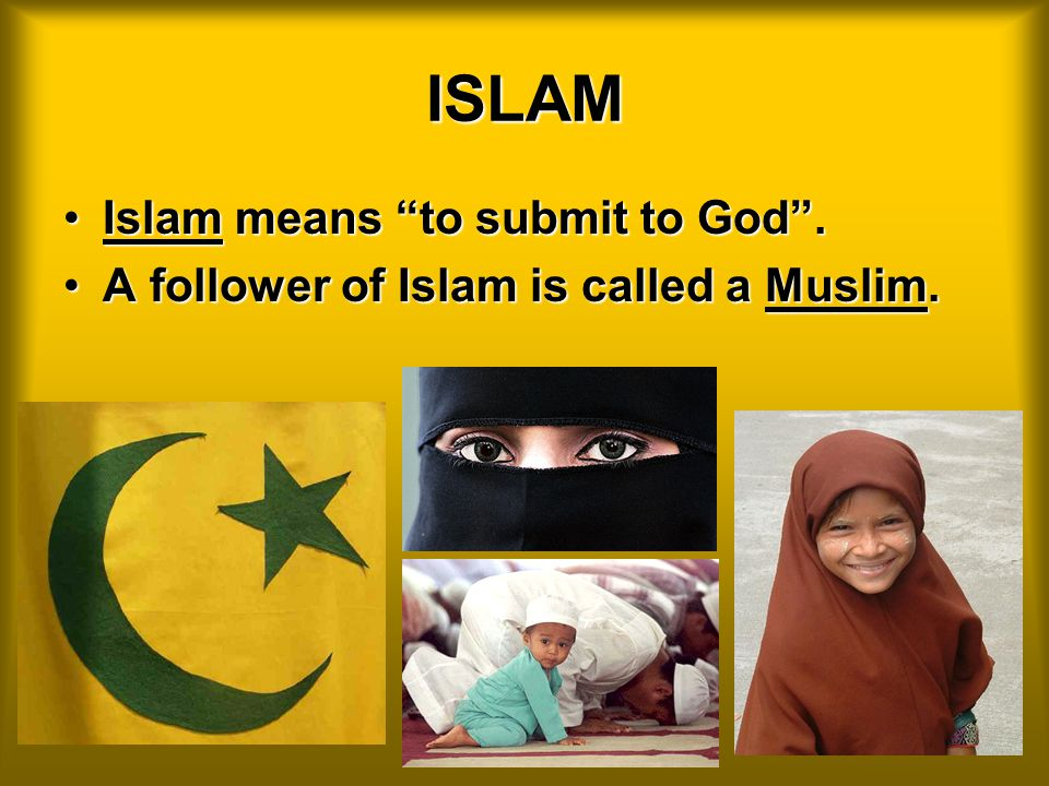 ISLAM Islam means to submit to God .Islam means to submit to God .