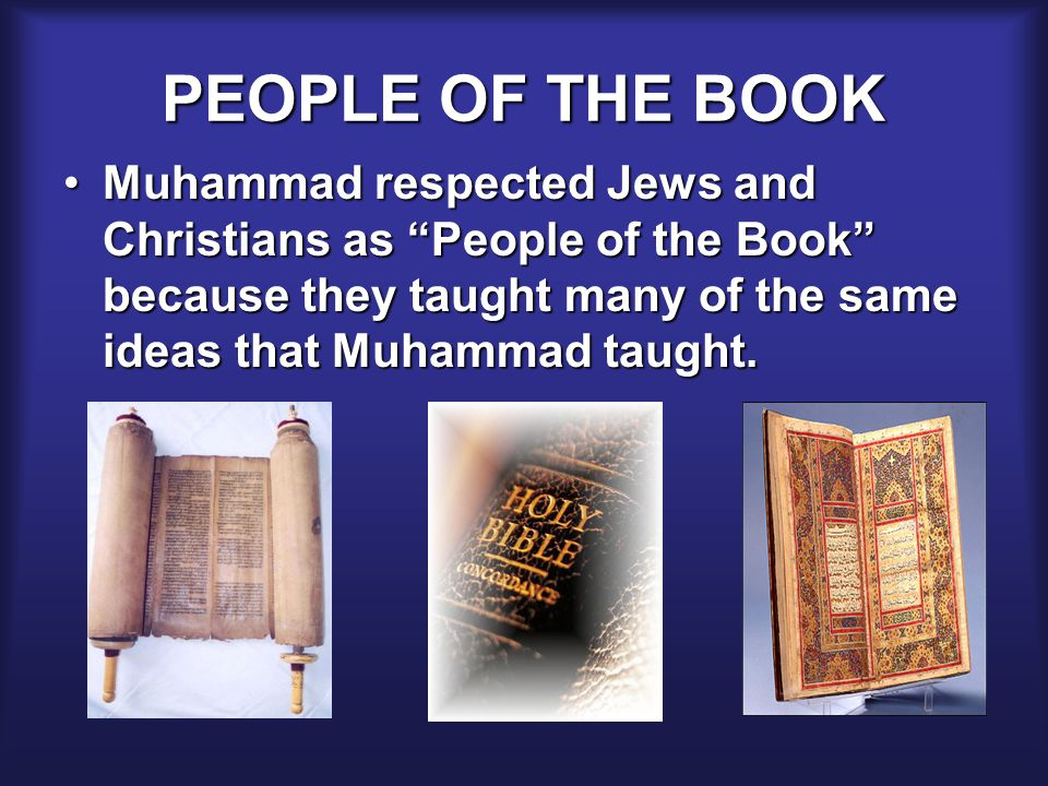 PEOPLE OF THE BOOK Muhammad respected Jews and Christians as People of the Book because they taught many of the same ideas that Muhammad taught.Muhammad respected Jews and Christians as People of the Book because they taught many of the same ideas that Muhammad taught.
