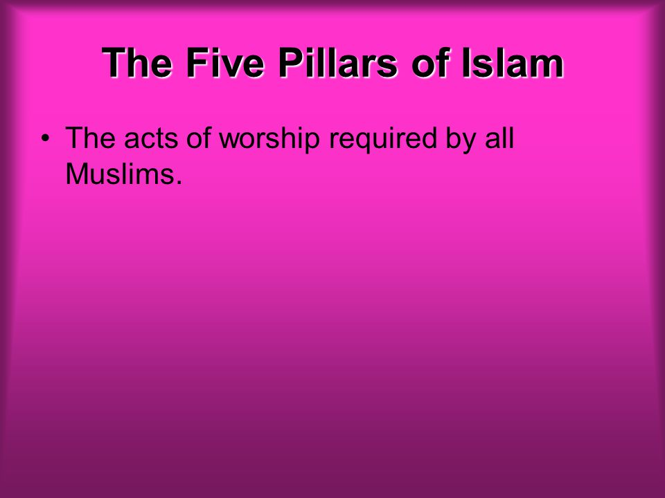 The Five Pillars of Islam The acts of worship required by all Muslims.