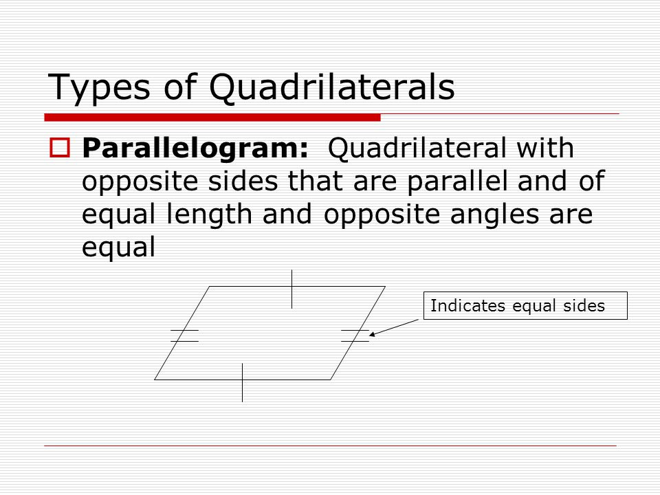 Types of Quadrilaterals  Parallelogram: Quadrilateral with opposite sides that are parallel and of equal length and opposite angles are equal Indicates equal sides