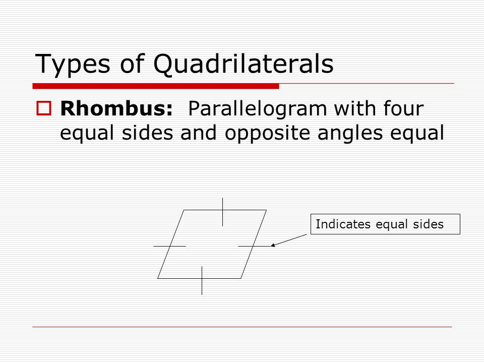 Types of Quadrilaterals  Rhombus: Parallelogram with four equal sides and opposite angles equal Indicates equal sides
