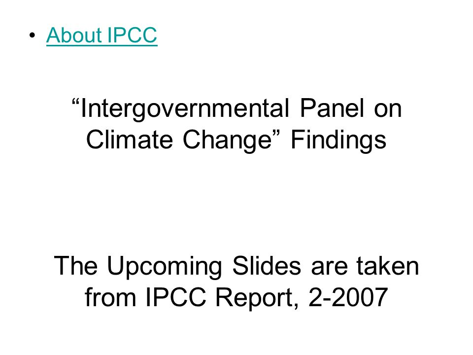 Intergovernmental Panel on Climate Change Findings The Upcoming Slides are taken from IPCC Report, About IPCC