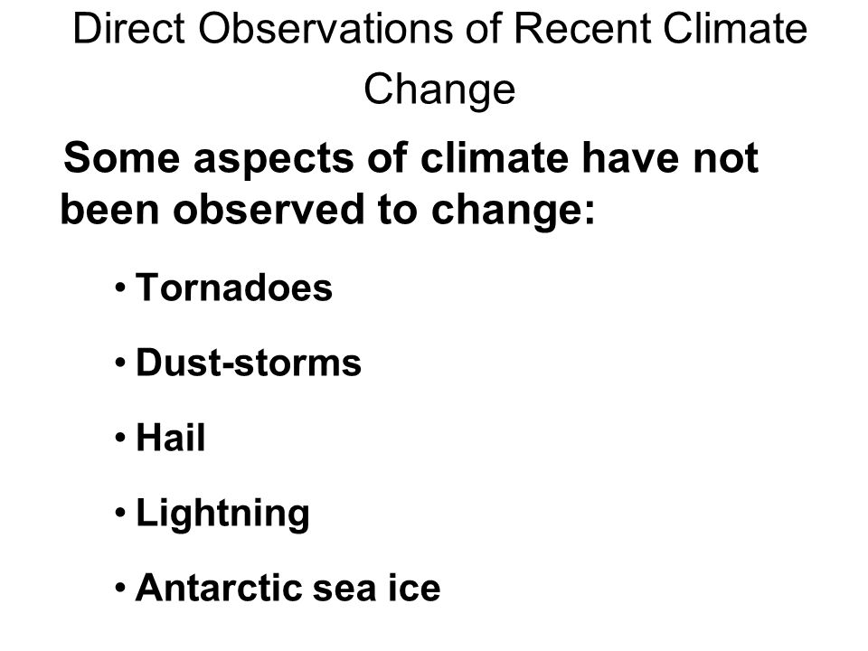 Some aspects of climate have not been observed to change: Tornadoes Dust-storms Hail Lightning Antarctic sea ice Direct Observations of Recent Climate Change