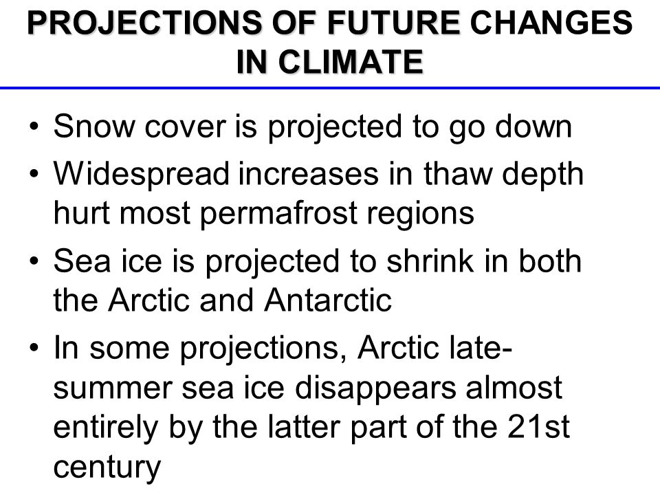 Snow cover is projected to go down Widespread increases in thaw depth hurt most permafrost regions Sea ice is projected to shrink in both the Arctic and Antarctic In some projections, Arctic late- summer sea ice disappears almost entirely by the latter part of the 21st century PROJECTIONS OF FUTURE IN CLIMATE PROJECTIONS OF FUTURE CHANGES IN CLIMATE