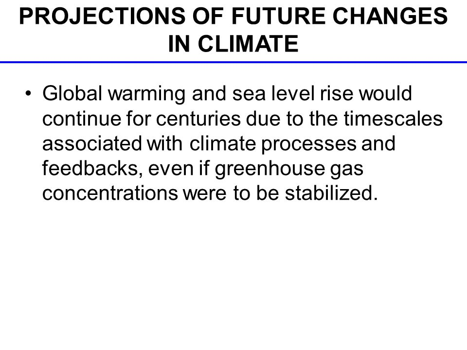 Global warming and sea level rise would continue for centuries due to the timescales associated with climate processes and feedbacks, even if greenhouse gas concentrations were to be stabilized.