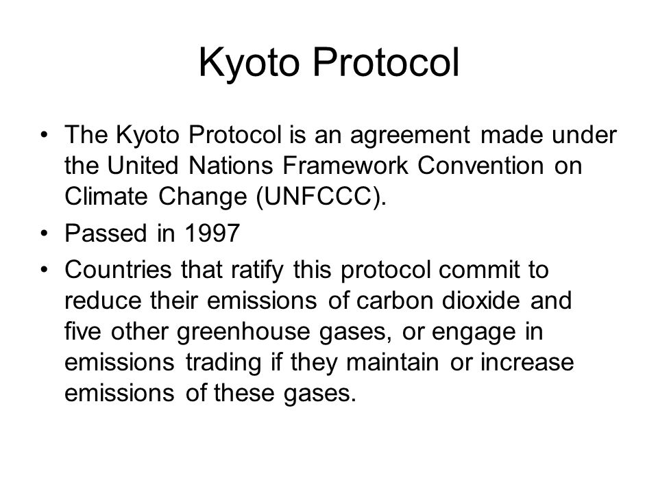 Kyoto Protocol The Kyoto Protocol is an agreement made under the United Nations Framework Convention on Climate Change (UNFCCC).