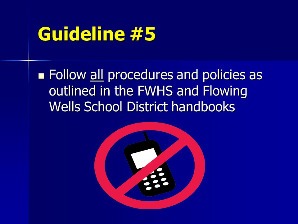 Guideline #5 Follow all procedures and policies as outlined in the FWHS and Flowing Wells School District handbooks Follow all procedures and policies as outlined in the FWHS and Flowing Wells School District handbooks