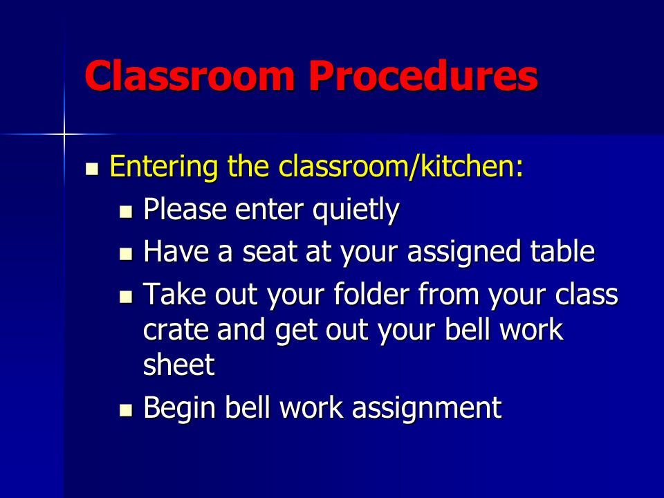 Classroom Procedures Entering the classroom/kitchen: Entering the classroom/kitchen: Please enter quietly Please enter quietly Have a seat at your assigned table Have a seat at your assigned table Take out your folder from your class crate and get out your bell work sheet Take out your folder from your class crate and get out your bell work sheet Begin bell work assignment Begin bell work assignment