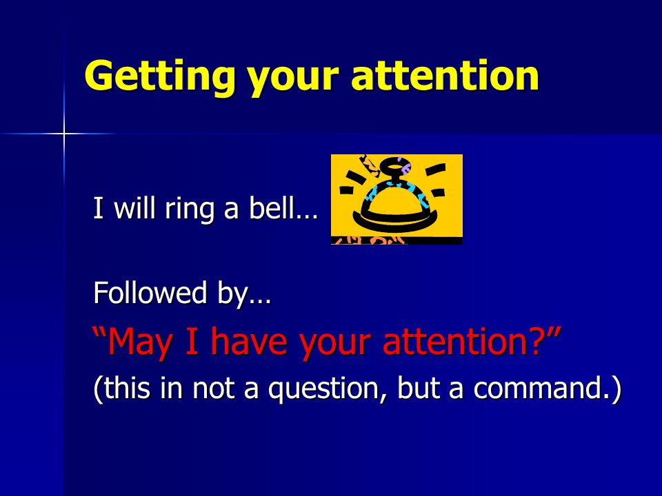 Getting your attention I will ring a bell… I will ring a bell… Followed by… Followed by… May I have your attention May I have your attention (this in not a question, but a command.) (this in not a question, but a command.)