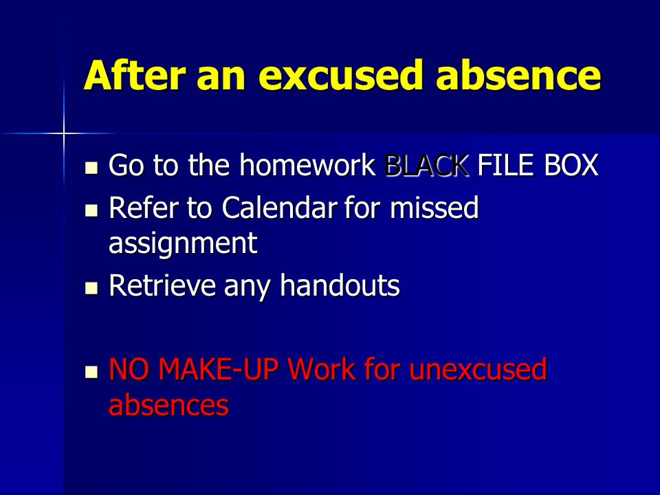 After an excused absence Go to the homework BLACK FILE BOX Go to the homework BLACK FILE BOX Refer to Calendar for missed assignment Refer to Calendar for missed assignment Retrieve any handouts Retrieve any handouts NO MAKE-UP Work for unexcused absences NO MAKE-UP Work for unexcused absences