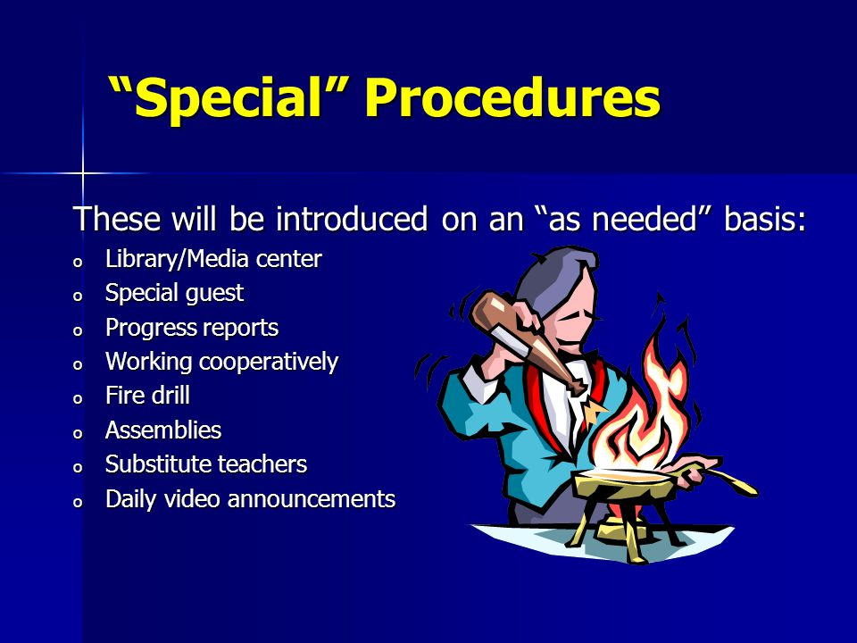 Special Procedures These will be introduced on an as needed basis: o Library/Media center o Special guest o Progress reports o Working cooperatively o Fire drill o Assemblies o Substitute teachers o Daily video announcements