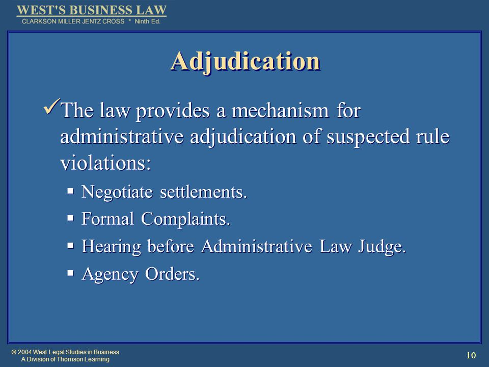 © 2004 West Legal Studies in Business A Division of Thomson Learning 10 Adjudication The law provides a mechanism for administrative adjudication of suspected rule violations:  Negotiate settlements.