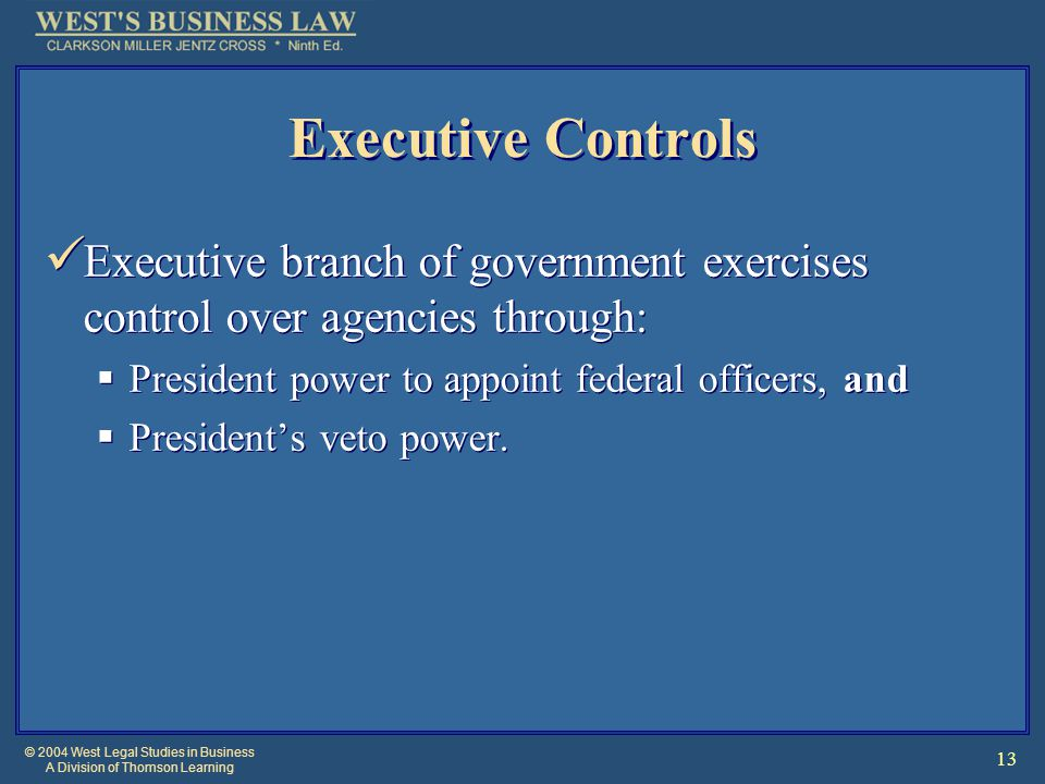 © 2004 West Legal Studies in Business A Division of Thomson Learning 13 Executive Controls Executive branch of government exercises control over agencies through:  President power to appoint federal officers, and  President's veto power.