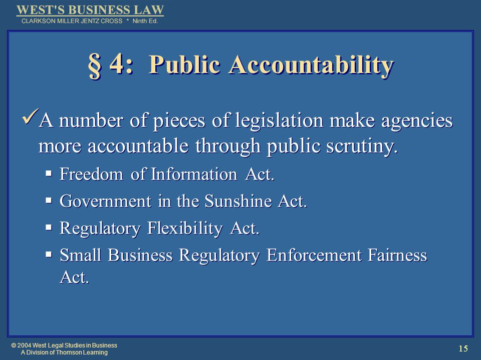 © 2004 West Legal Studies in Business A Division of Thomson Learning 15 § 4: Public Accountability A number of pieces of legislation make agencies more accountable through public scrutiny.
