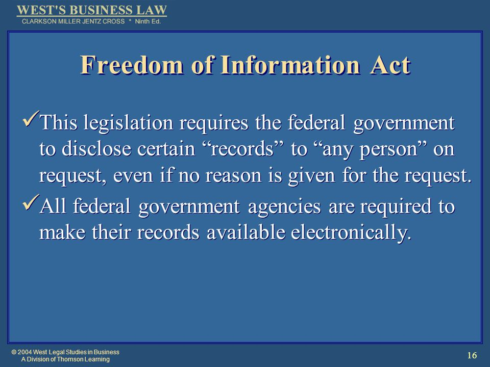 © 2004 West Legal Studies in Business A Division of Thomson Learning 16 Freedom of Information Act This legislation requires the federal government to disclose certain records to any person on request, even if no reason is given for the request.