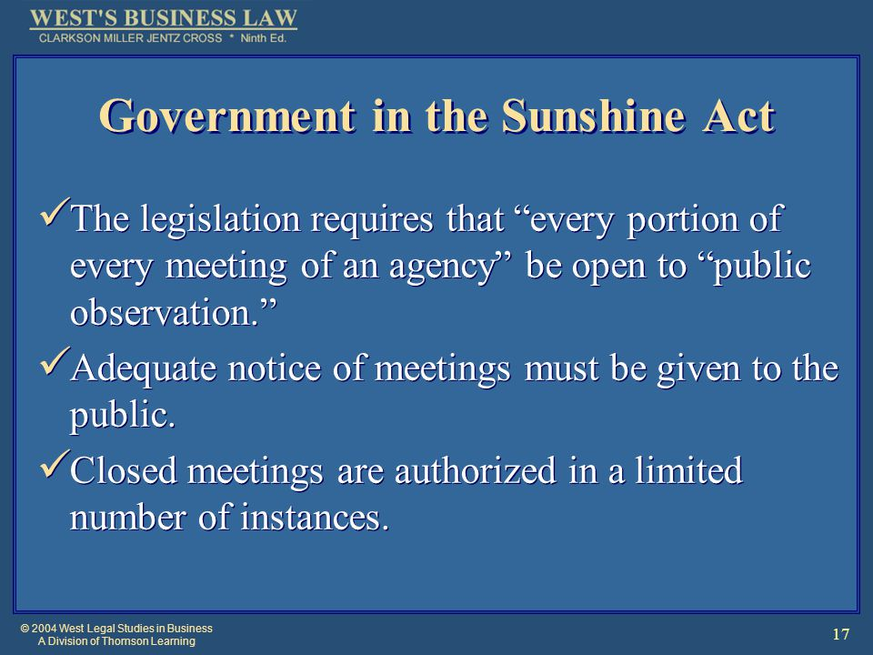 © 2004 West Legal Studies in Business A Division of Thomson Learning 17 Government in the Sunshine Act The legislation requires that every portion of every meeting of an agency be open to public observation. Adequate notice of meetings must be given to the public.